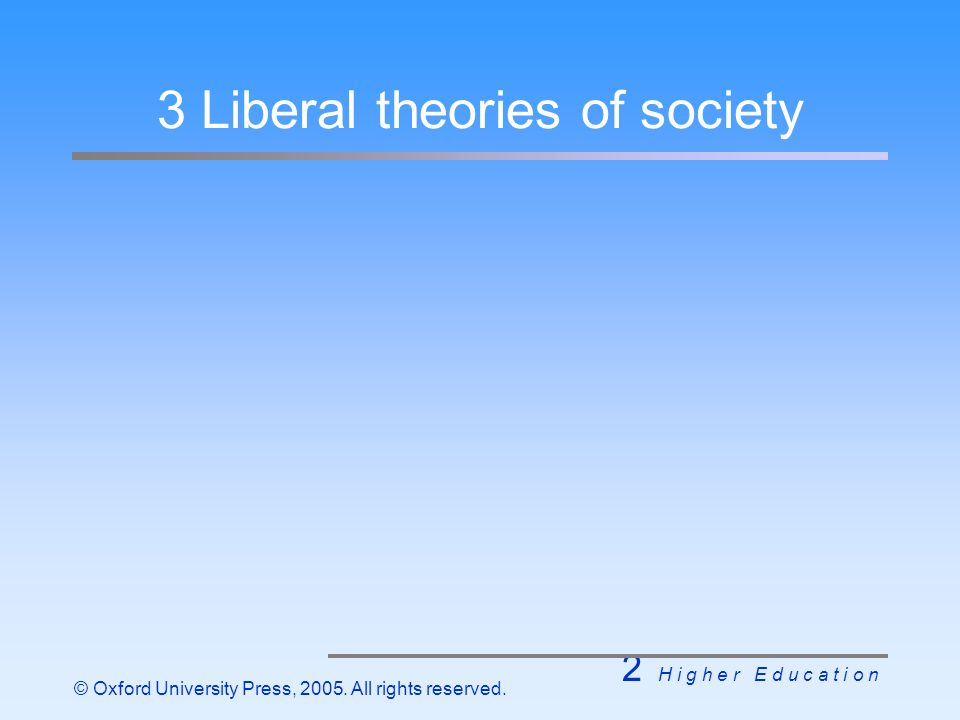 2 H i g h e r E d u c a t i o n © Oxford University Press, 2005. All rights reserved. 3 Liberal theories of society