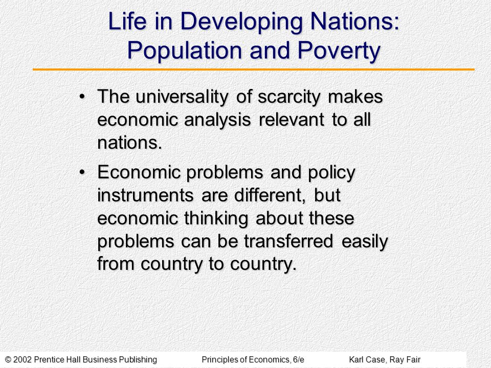 © 2002 Prentice Hall Business PublishingPrinciples of Economics, 6/eKarl Case, Ray Fair Life in Developing Nations: Population and Poverty The universality of scarcity makes economic analysis relevant to all nations.The universality of scarcity makes economic analysis relevant to all nations.