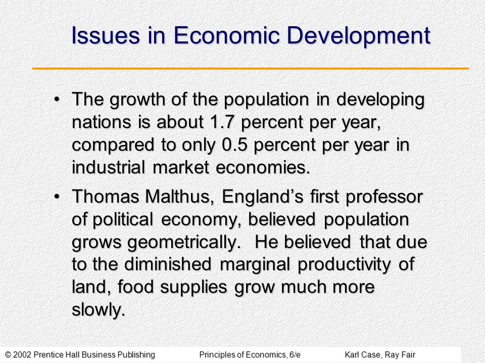© 2002 Prentice Hall Business PublishingPrinciples of Economics, 6/eKarl Case, Ray Fair Issues in Economic Development The growth of the population in developing nations is about 1.7 percent per year, compared to only 0.5 percent per year in industrial market economies.The growth of the population in developing nations is about 1.7 percent per year, compared to only 0.5 percent per year in industrial market economies.