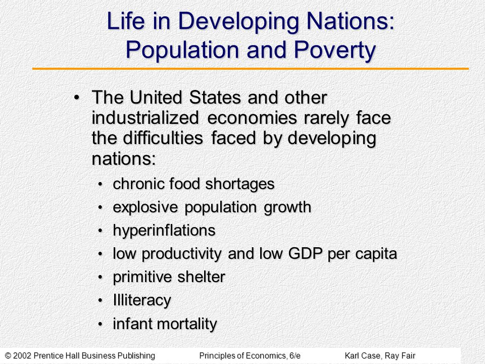 © 2002 Prentice Hall Business PublishingPrinciples of Economics, 6/eKarl Case, Ray Fair Life in Developing Nations: Population and Poverty The United States and other industrialized economies rarely face the difficulties faced by developing nations:The United States and other industrialized economies rarely face the difficulties faced by developing nations: chronic food shortages chronic food shortages explosive population growth explosive population growth hyperinflations hyperinflations low productivity and low GDP per capita low productivity and low GDP per capita primitive shelter primitive shelter Illiteracy Illiteracy infant mortality infant mortality