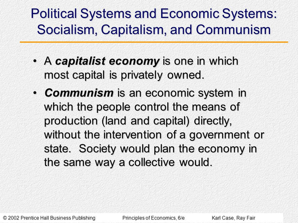 © 2002 Prentice Hall Business PublishingPrinciples of Economics, 6/eKarl Case, Ray Fair Political Systems and Economic Systems: Socialism, Capitalism, and Communism A capitalist economy is one in which most capital is privately owned.A capitalist economy is one in which most capital is privately owned.