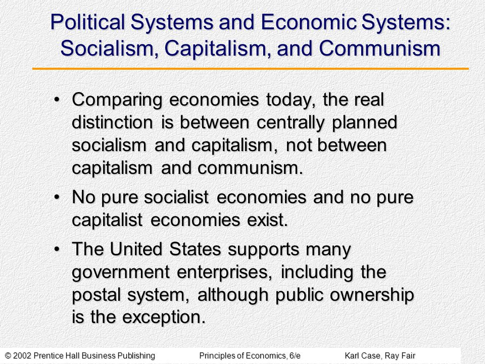 © 2002 Prentice Hall Business PublishingPrinciples of Economics, 6/eKarl Case, Ray Fair Political Systems and Economic Systems: Socialism, Capitalism, and Communism Comparing economies today, the real distinction is between centrally planned socialism and capitalism, not between capitalism and communism.Comparing economies today, the real distinction is between centrally planned socialism and capitalism, not between capitalism and communism.