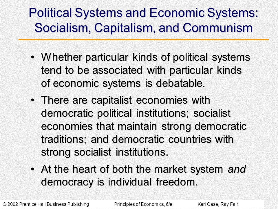 © 2002 Prentice Hall Business PublishingPrinciples of Economics, 6/eKarl Case, Ray Fair Political Systems and Economic Systems: Socialism, Capitalism, and Communism Whether particular kinds of political systems tend to be associated with particular kinds of economic systems is debatable.Whether particular kinds of political systems tend to be associated with particular kinds of economic systems is debatable.