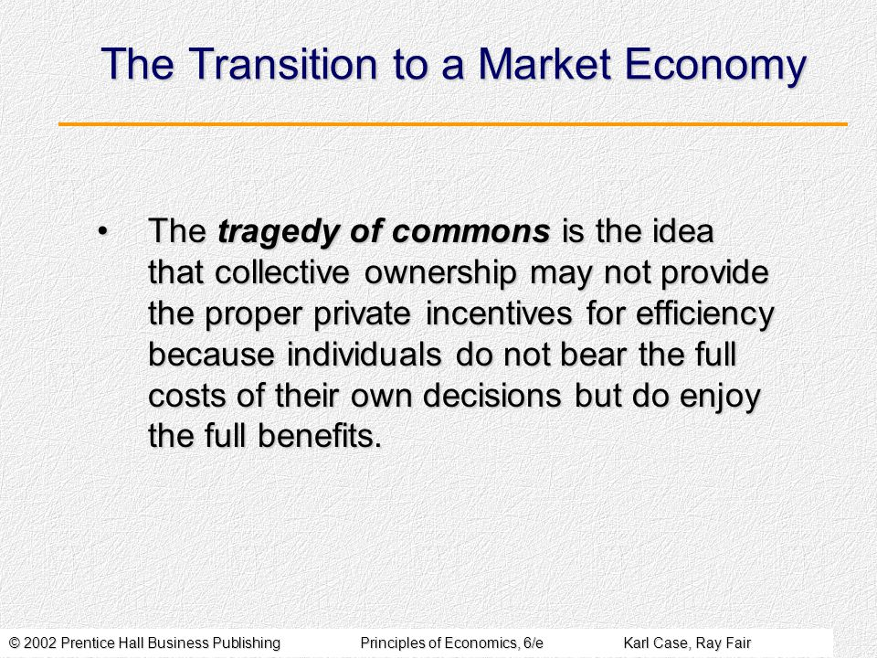 © 2002 Prentice Hall Business PublishingPrinciples of Economics, 6/eKarl Case, Ray Fair The Transition to a Market Economy The tragedy of commons is the idea that collective ownership may not provide the proper private incentives for efficiency because individuals do not bear the full costs of their own decisions but do enjoy the full benefits.The tragedy of commons is the idea that collective ownership may not provide the proper private incentives for efficiency because individuals do not bear the full costs of their own decisions but do enjoy the full benefits.