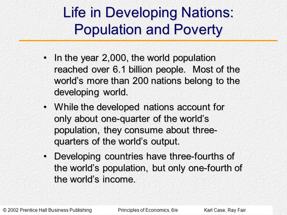 © 2002 Prentice Hall Business PublishingPrinciples of Economics, 6/eKarl Case, Ray Fair Life in Developing Nations: Population and Poverty In the year 2,000, the world population reached over 6.1 billion people.