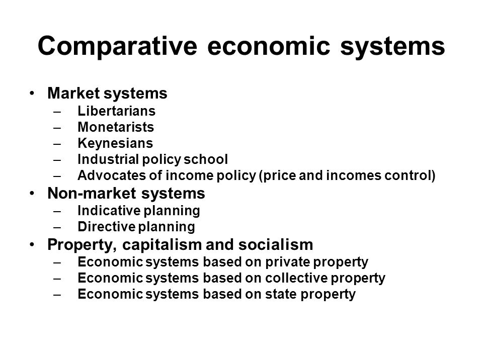 Comparative economic systems Market systems –Libertarians –Monetarists –Keynesians –Industrial policy school –Advocates of income policy (price and incomes control) Non-market systems –Indicative planning –Directive planning Property, capitalism and socialism –Economic systems based on private property –Economic systems based on collective property –Economic systems based on state property