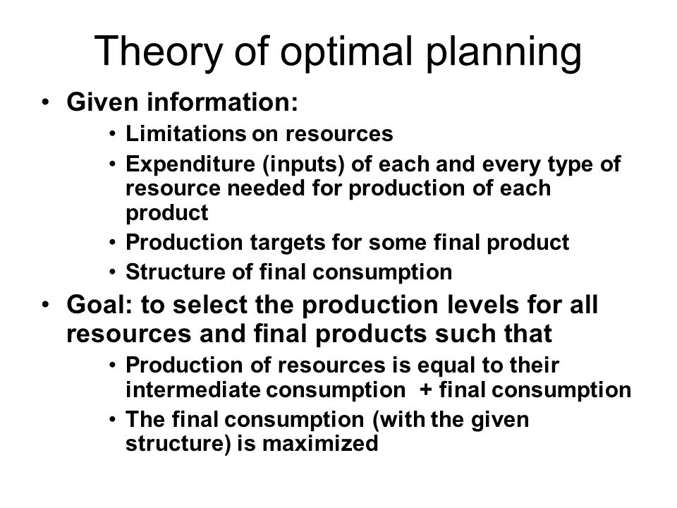 Theory of optimal planning Given information: Limitations on resources Expenditure (inputs) of each and every type of resource needed for production of each product Production targets for some final product Structure of final consumption Goal: to select the production levels for all resources and final products such that Production of resources is equal to their intermediate consumption + final consumption The final consumption (with the given structure) is maximized