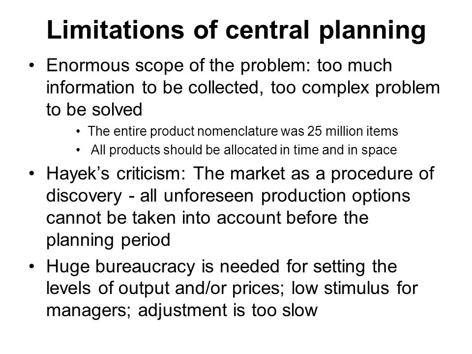 Limitations of central planning Enormous scope of the problem: too much information to be collected, too complex problem to be solved The entire product nomenclature was 25 million items All products should be allocated in time and in space Hayek's criticism: The market as a procedure of discovery - all unforeseen production options cannot be taken into account before the planning period Huge bureaucracy is needed for setting the levels of output and/or prices; low stimulus for managers; adjustment is too slow
