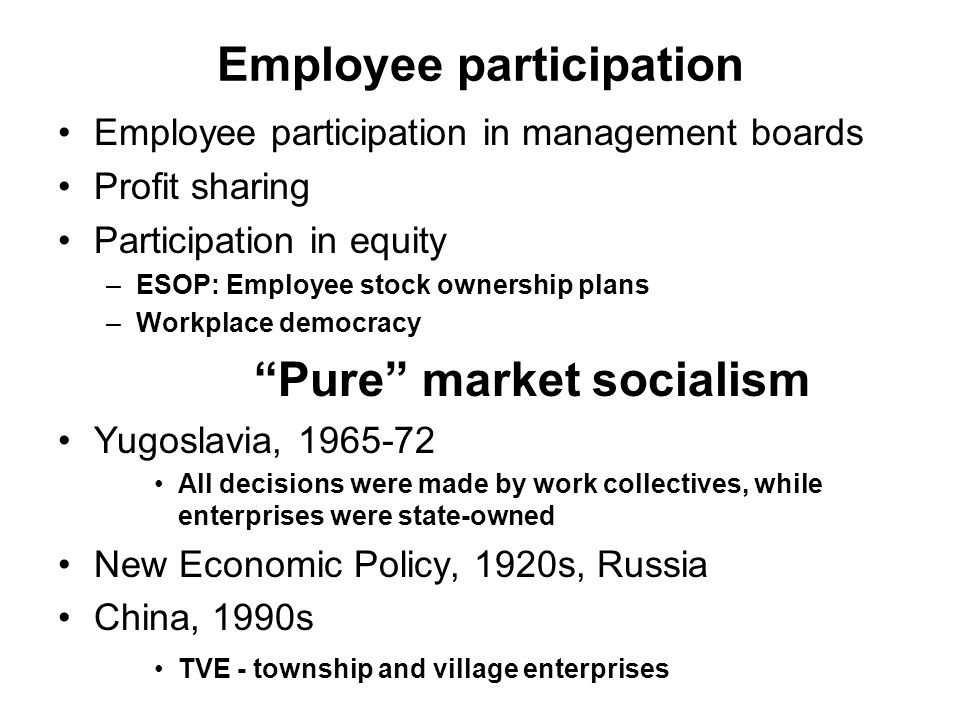 Employee participation Employee participation in management boards Profit sharing Participation in equity –ESOP: Employee stock ownership plans –Workplace democracy Pure market socialism Yugoslavia, 1965-72 All decisions were made by work collectives, while enterprises were state-owned New Economic Policy, 1920s, Russia China, 1990s TVE - township and village enterprises