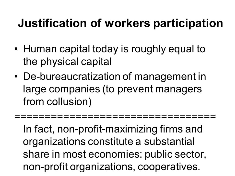 Justification of workers participation Human capital today is roughly equal to the physical capital De-bureaucratization of management in large companies (to prevent managers from collusion) ================================= In fact, non-profit-maximizing firms and organizations constitute a substantial share in most economies: public sector, non-profit organizations, cooperatives.