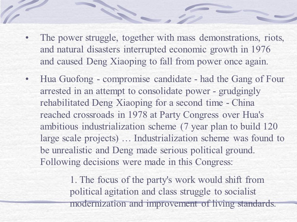 The power struggle, together with mass demonstrations, riots, and natural disasters interrupted economic growth in 1976 and caused Deng Xiaoping to fa