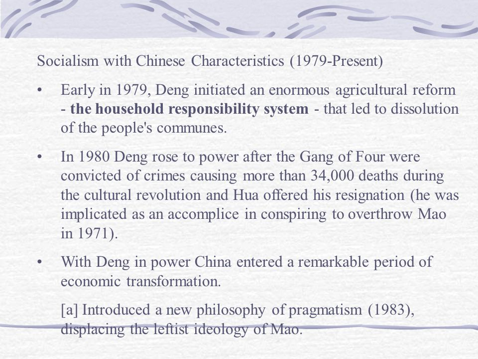 Socialism with Chinese Characteristics (1979-Present) Early in 1979, Deng initiated an enormous agricultural reform - the household responsibility system - that led to dissolution of the people s communes.