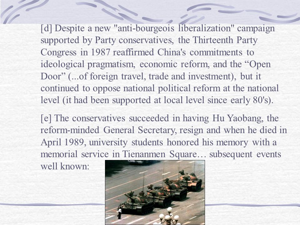 [d] Despite a new anti-bourgeois liberalization campaign supported by Party conservatives, the Thirteenth Party Congress in 1987 reaffirmed China s commitments to ideological pragmatism, economic reform, and the Open Door (...of foreign travel, trade and investment), but it continued to oppose national political reform at the national level (it had been supported at local level since early 80 s).