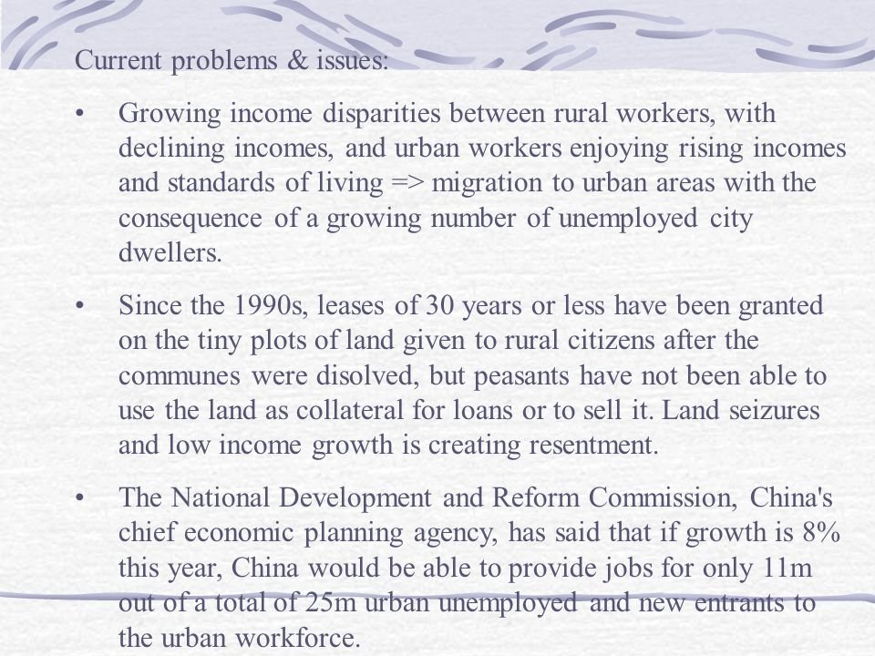 Current problems & issues: Growing income disparities between rural workers, with declining incomes, and urban workers enjoying rising incomes and standards of living => migration to urban areas with the consequence of a growing number of unemployed city dwellers.