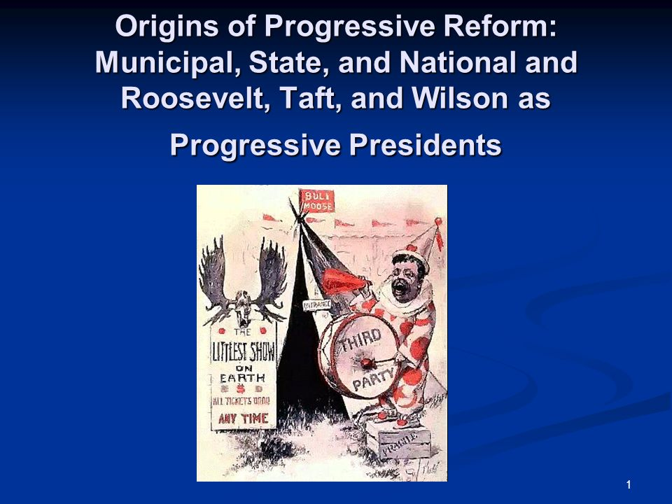 1 Origins of Progressive Reform: Municipal, State, and National and Roosevelt, Taft, and Wilson as Progressive Presidents