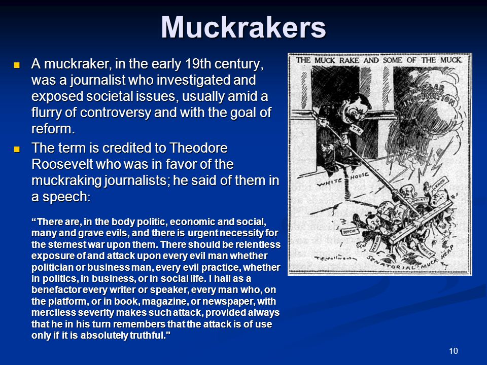 10Muckrakers A muckraker, in the early 19th century, was a journalist who investigated and exposed societal issues, usually amid a flurry of controversy and with the goal of reform.