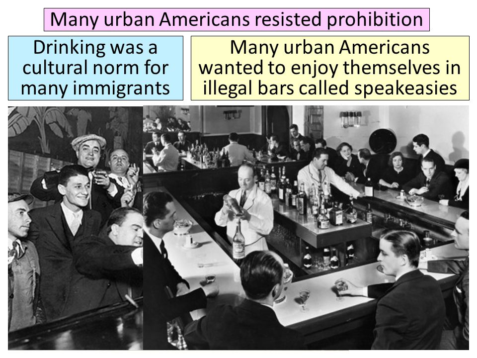 Many urban Americans resisted prohibition Drinking was a cultural norm for many immigrants Many urban Americans wanted to enjoy themselves in illegal