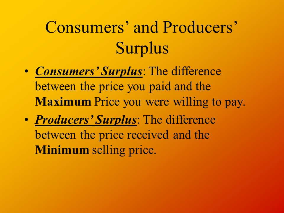 Consumers' and Producers' Surplus Consumers' Surplus: The difference between the price you paid and the Maximum Price you were willing to pay.