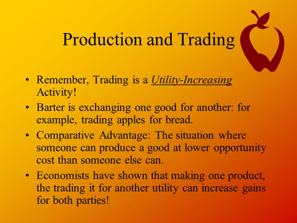 Production and Trading Remember, Trading is a Utility-Increasing Activity.