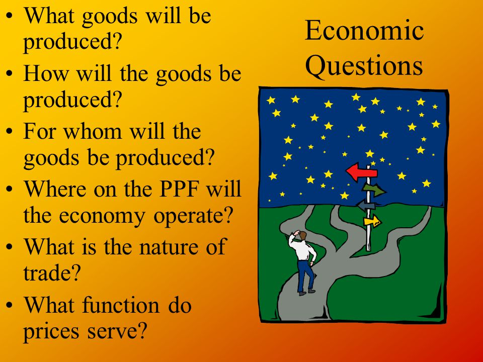 Economic Questions What goods will be produced. How will the goods be produced.