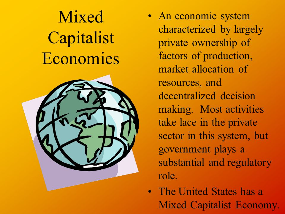 Mixed Capitalist Economies An economic system characterized by largely private ownership of factors of production, market allocation of resources, and decentralized decision making.