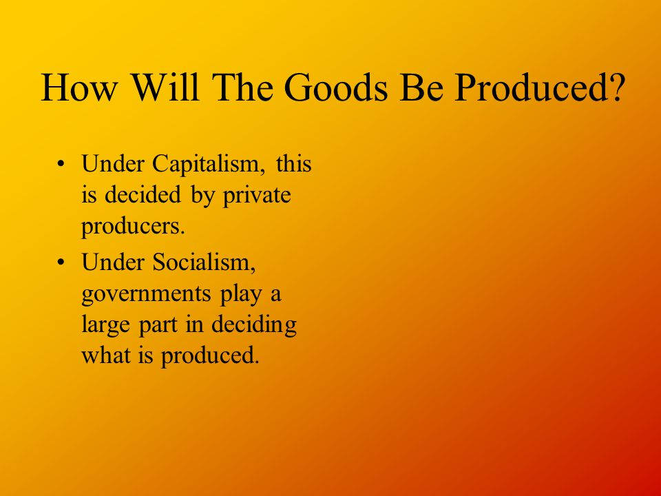 How Will The Goods Be Produced. Under Capitalism, this is decided by private producers.