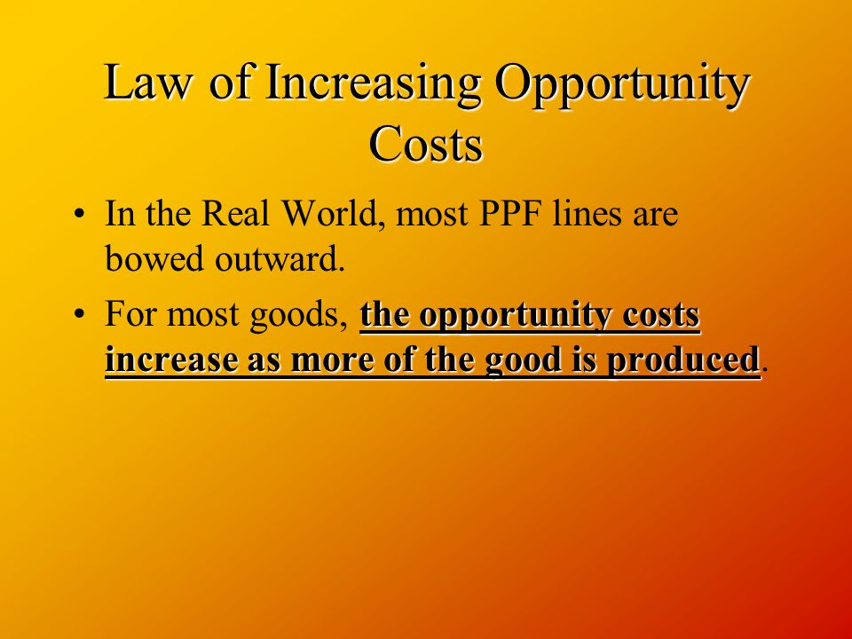 Law of Increasing Opportunity Costs In the Real World, most PPF lines are bowed outward.