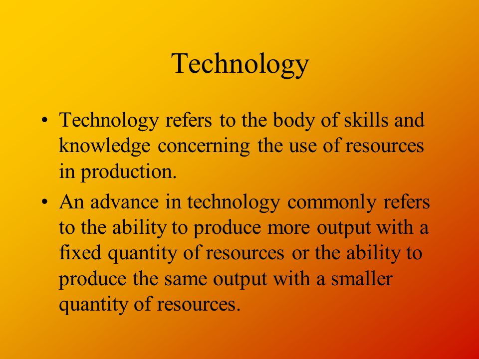 Technology Technology refers to the body of skills and knowledge concerning the use of resources in production.
