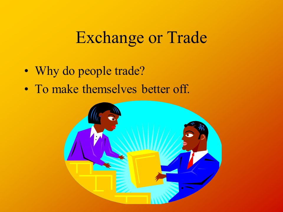 Exchange or Trade Why do people trade To make themselves better off.