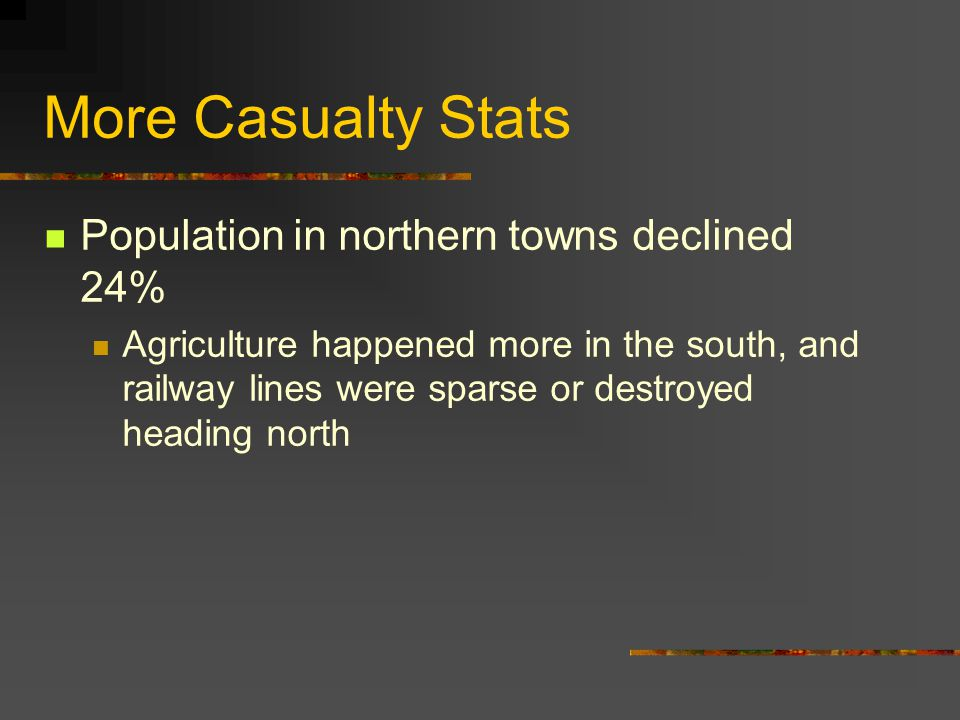 More Casualty Stats Population in northern towns declined 24% Agriculture happened more in the south, and railway lines were sparse or destroyed heading north