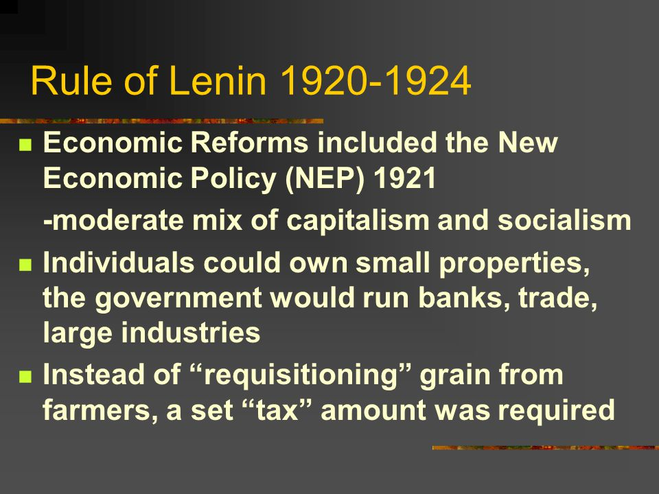 Rule of Lenin 1920-1924 Economic Reforms included the New Economic Policy (NEP) 1921 -moderate mix of capitalism and socialism Individuals could own small properties, the government would run banks, trade, large industries Instead of requisitioning grain from farmers, a set tax amount was required