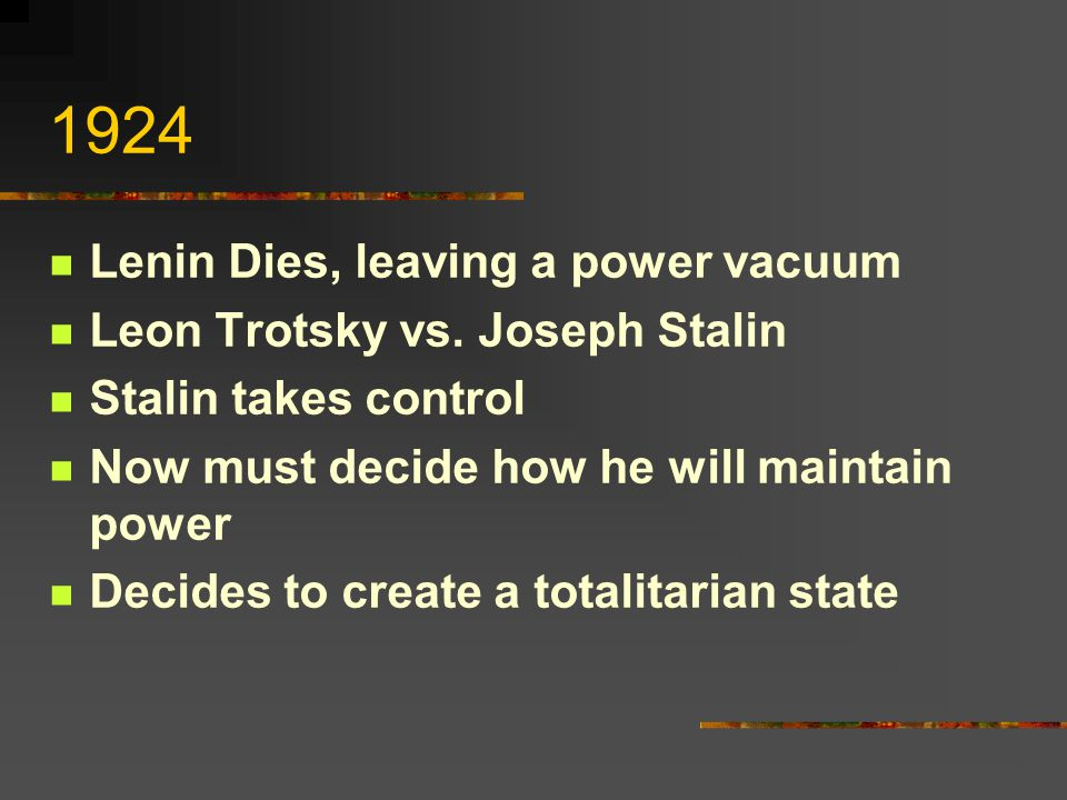 1924 Lenin Dies, leaving a power vacuum Leon Trotsky vs. Joseph Stalin Stalin takes control Now must decide how he will maintain power Decides to crea