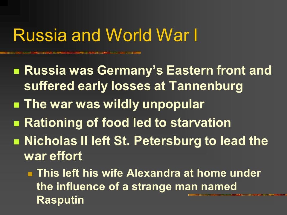 Russia and World War I Russia was Germany's Eastern front and suffered early losses at Tannenburg The war was wildly unpopular Rationing of food led to starvation Nicholas II left St.
