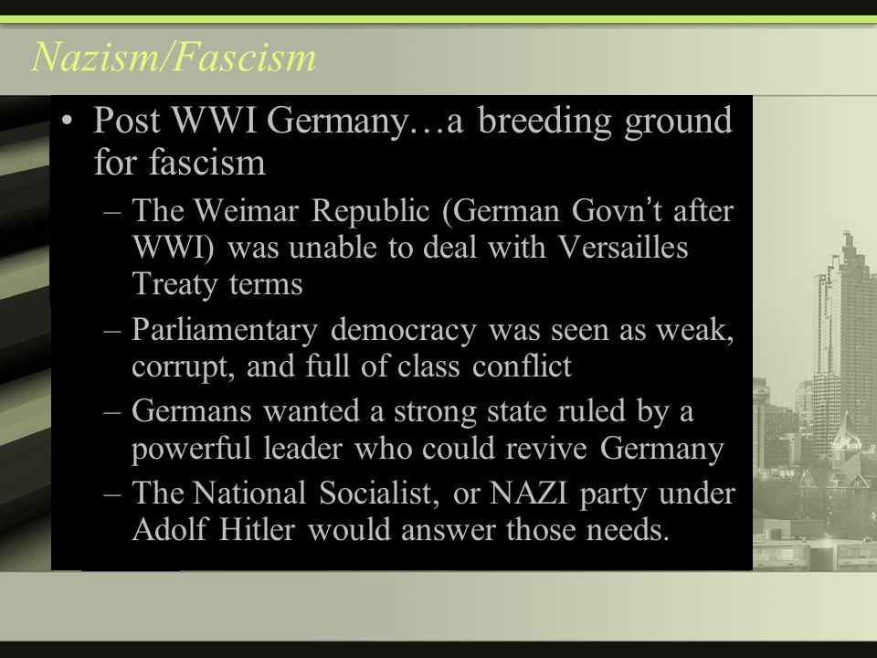 Nazism/Fascism Post WWI Germany…a breeding ground for fascism –The Weimar Republic (German Govn ' t after WWI) was unable to deal with Versailles Treaty terms –Parliamentary democracy was seen as weak, corrupt, and full of class conflict –Germans wanted a strong state ruled by a powerful leader who could revive Germany –The National Socialist, or NAZI party under Adolf Hitler would answer those needs.