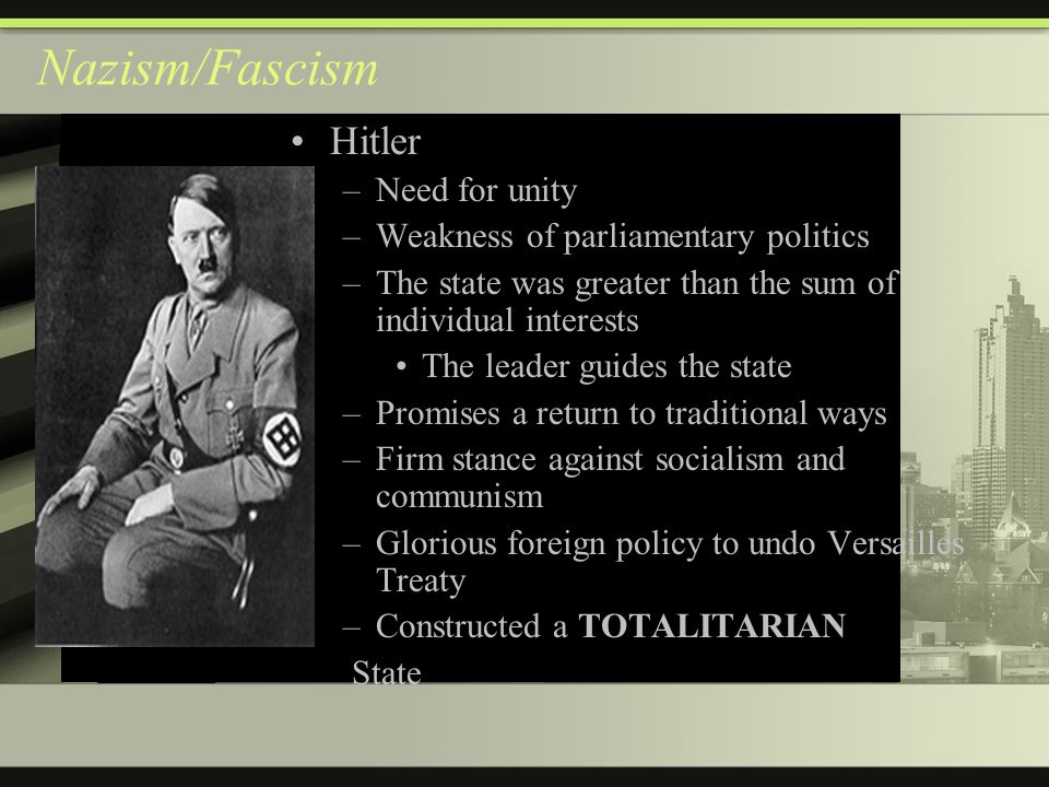 Nazism/Fascism Hitler –Need for unity –Weakness of parliamentary politics –The state was greater than the sum of individual interests The leader guides the state –Promises a return to traditional ways –Firm stance against socialism and communism –Glorious foreign policy to undo Versailles Treaty TOTALITARIAN –Constructed a TOTALITARIAN State