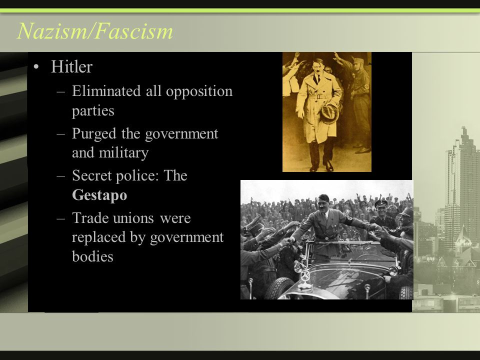 Nazism/Fascism Hitler –Eliminated all opposition parties –Purged the government and military –Secret police: The Gestapo –Trade unions were replaced by government bodies