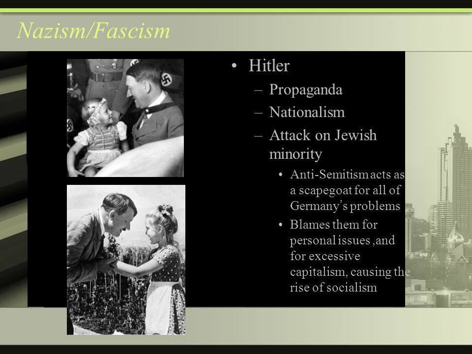 Nazism/Fascism Hitler –Propaganda –Nationalism –Attack on Jewish minority Anti-Semitism acts as a scapegoat for all of Germany ' s problems Blames them for personal issues,and for excessive capitalism, causing the rise of socialism