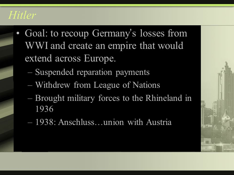 Hitler Goal: to recoup Germany ' s losses from WWI and create an empire that would extend across Europe.