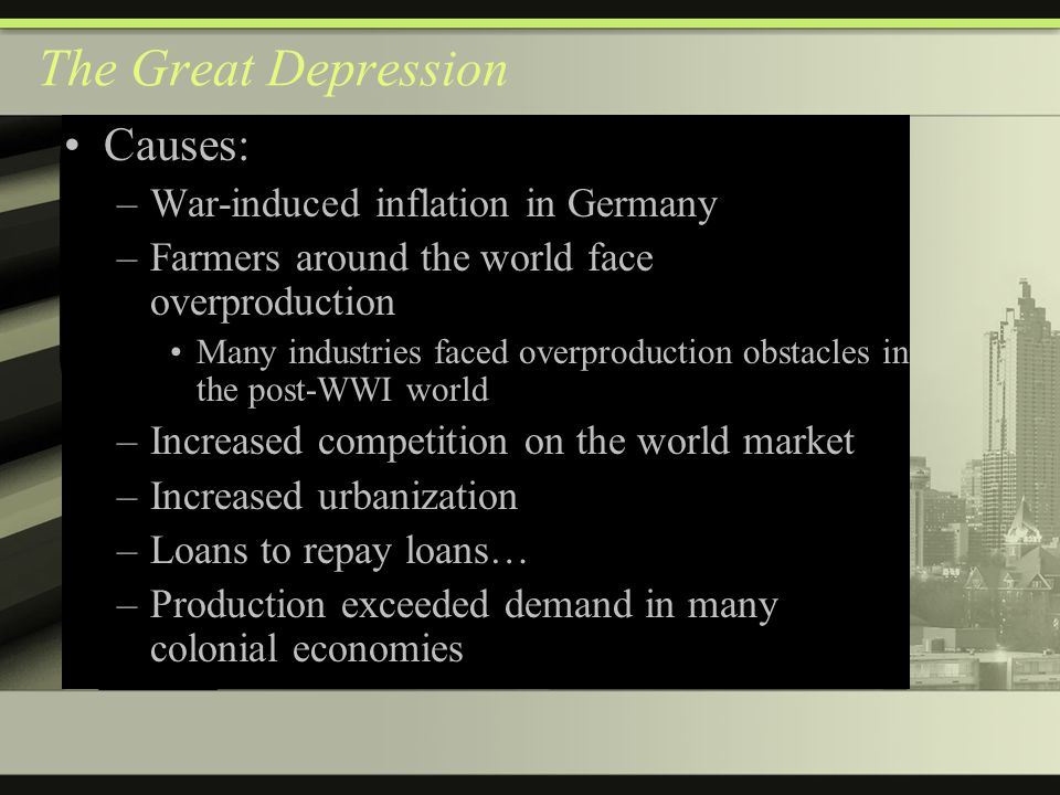 The Great Depression Causes: –War-induced inflation in Germany –Farmers around the world face overproduction Many industries faced overproduction obstacles in the post-WWI world –Increased competition on the world market –Increased urbanization –Loans to repay loans… –Production exceeded demand in many colonial economies