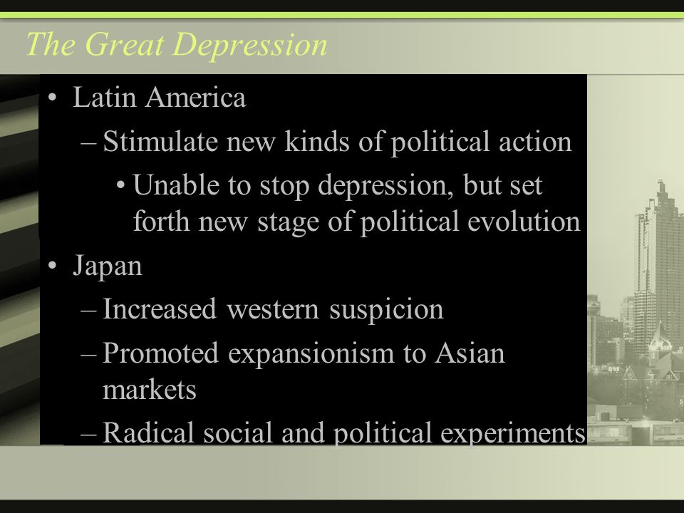 The Great Depression Latin America –Stimulate new kinds of political action Unable to stop depression, but set forth new stage of political evolution Japan –Increased western suspicion –Promoted expansionism to Asian markets –Radical social and political experiments