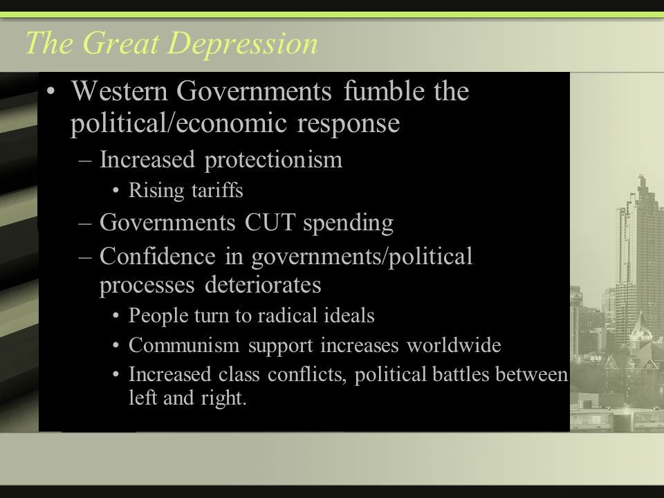The Great Depression Western Governments fumble the political/economic response –Increased protectionism Rising tariffs –Governments CUT spending –Confidence in governments/political processes deteriorates People turn to radical ideals Communism support increases worldwide Increased class conflicts, political battles between left and right.