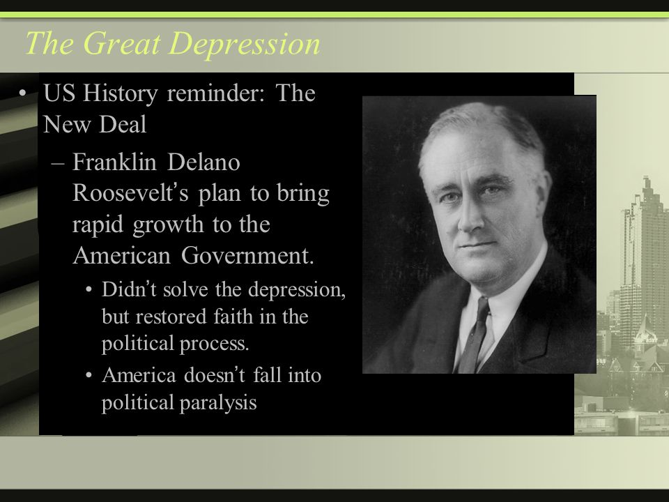 The Great Depression US History reminder: The New Deal –Franklin Delano Roosevelt ' s plan to bring rapid growth to the American Government.