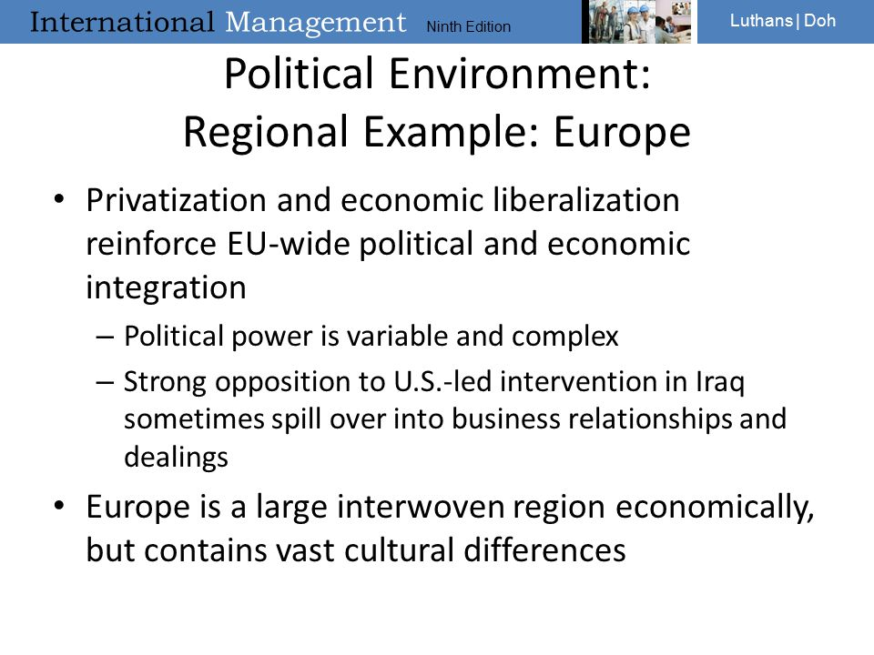 International Management Ninth Edition Luthans | Doh Political Environment: Regional Example: Europe Privatization and economic liberalization reinforce EU-wide political and economic integration – Political power is variable and complex – Strong opposition to U.S.-led intervention in Iraq sometimes spill over into business relationships and dealings Europe is a large interwoven region economically, but contains vast cultural differences