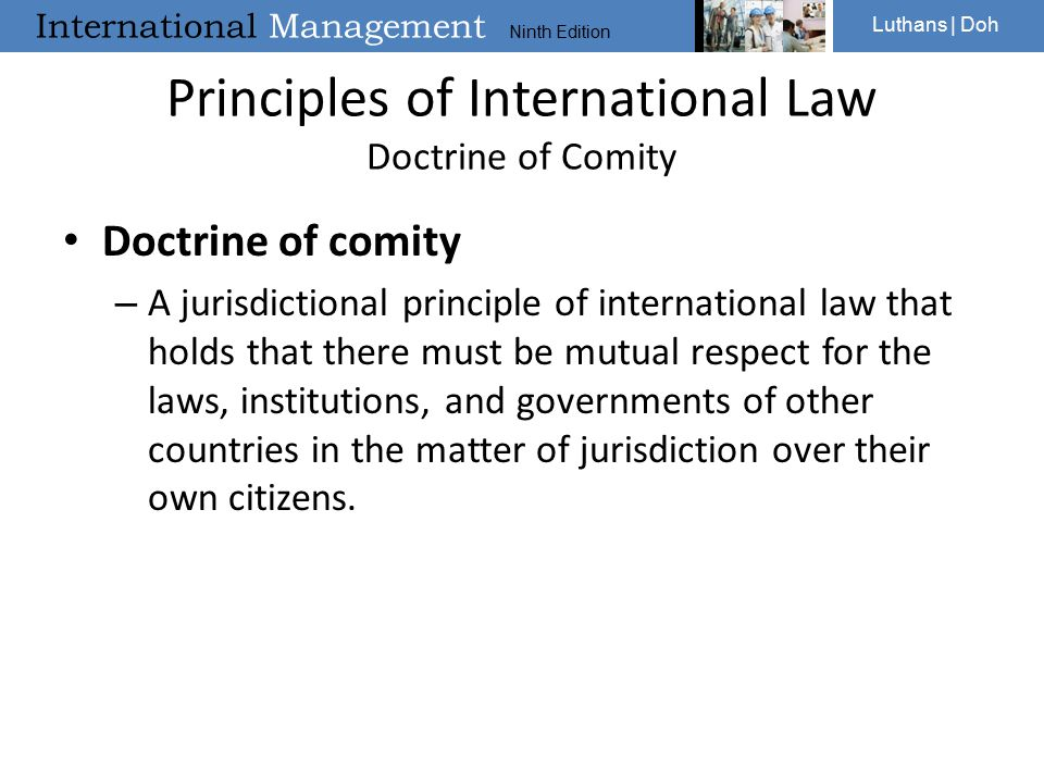 International Management Ninth Edition Luthans | Doh Principles of International Law Doctrine of Comity Doctrine of comity – A jurisdictional principle of international law that holds that there must be mutual respect for the laws, institutions, and governments of other countries in the matter of jurisdiction over their own citizens.