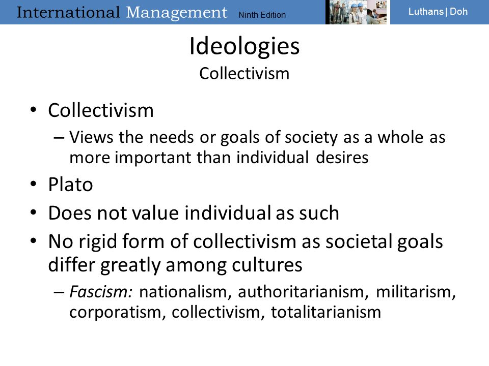 International Management Ninth Edition Luthans | Doh Ideologies Collectivism Collectivism – Views the needs or goals of society as a whole as more important than individual desires Plato Does not value individual as such No rigid form of collectivism as societal goals differ greatly among cultures – Fascism: nationalism, authoritarianism, militarism, corporatism, collectivism, totalitarianism