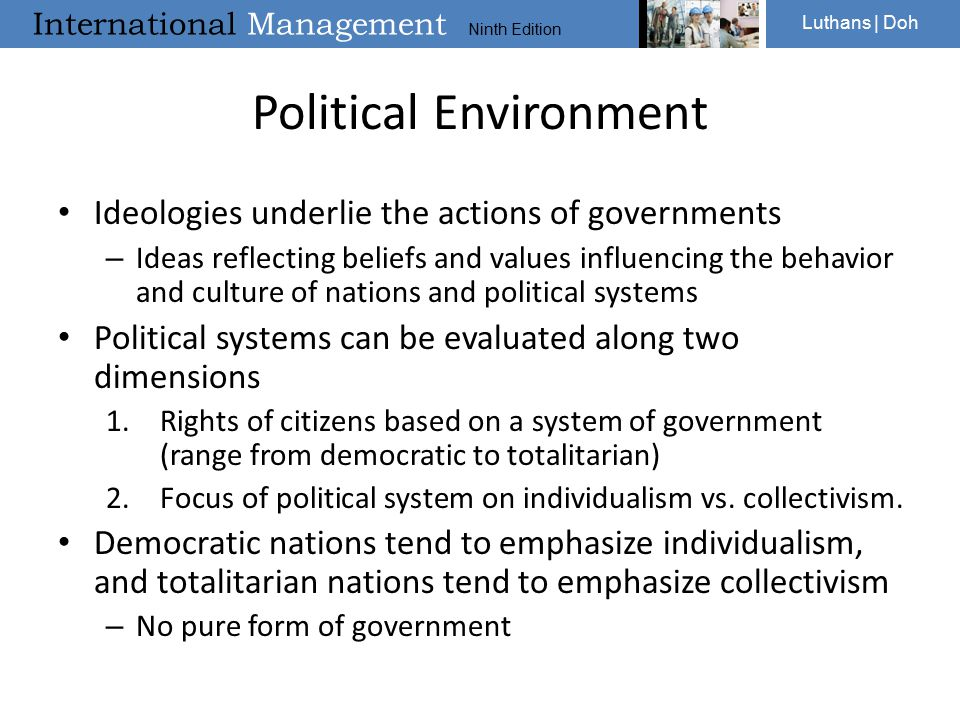 International Management Ninth Edition Luthans | Doh Political Environment Ideologies underlie the actions of governments – Ideas reflecting beliefs and values influencing the behavior and culture of nations and political systems Political systems can be evaluated along two dimensions 1.Rights of citizens based on a system of government (range from democratic to totalitarian) 2.Focus of political system on individualism vs.