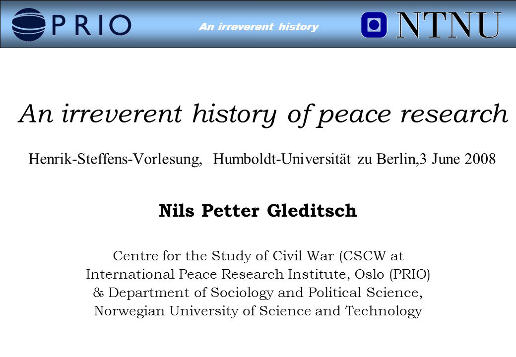 Environmental Conflict?An irreverent history Nils Petter Gleditsch Centre for the Study of Civil War (CSCW at International Peace Research Institute, Oslo (PRIO) & Department of Sociology and Political Science, Norwegian University of Science and Technology An irreverent history of peace research Henrik-Steffens-Vorlesung, Humboldt-Universität zu Berlin,3 June 2008