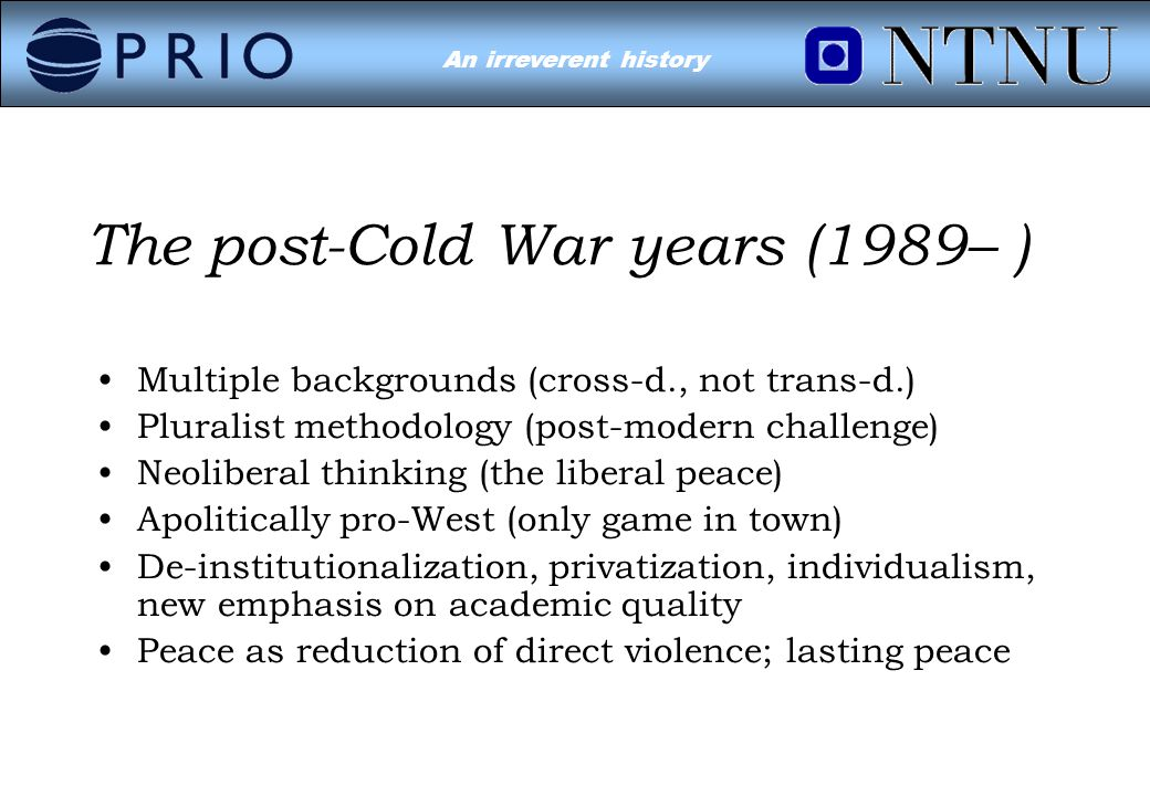 Environmental Conflict?An irreverent history The post-Cold War years (1989– ) Multiple backgrounds (cross-d., not trans-d.) Pluralist methodology (post-modern challenge) Neoliberal thinking (the liberal peace) Apolitically pro-West (only game in town) De-institutionalization, privatization, individualism, new emphasis on academic quality Peace as reduction of direct violence; lasting peace