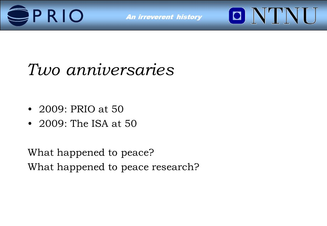 Environmental Conflict?An irreverent history Two anniversaries 2009: PRIO at 50 2009: The ISA at 50 What happened to peace.