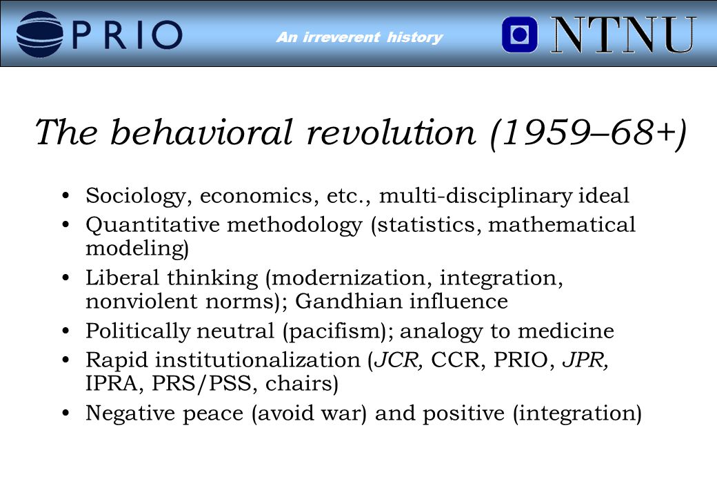 Environmental Conflict?An irreverent history The behavioral revolution (1959–68+) Sociology, economics, etc., multi-disciplinary ideal Quantitative methodology (statistics, mathematical modeling) Liberal thinking (modernization, integration, nonviolent norms); Gandhian influence Politically neutral (pacifism); analogy to medicine Rapid institutionalization ( JCR, CCR, PRIO, JPR, IPRA, PRS/PSS, chairs) Negative peace (avoid war) and positive (integration)
